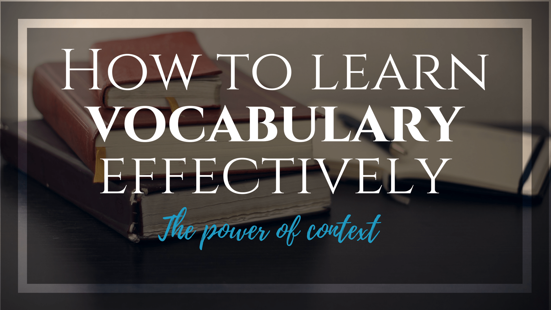 Mastering the context is the simple answer on how to learn vocabulary effectively