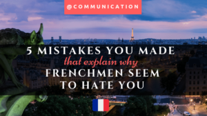 5 French Mistakes that explain why Frenchmen seem to hate you